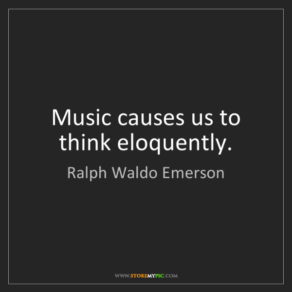 Ralph Waldo Emerson: Music causes us to think eloquently.