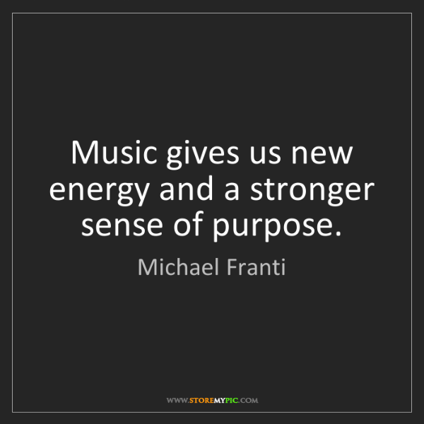 Michael Franti: Music gives us new energy and a stronger sense of purpose.