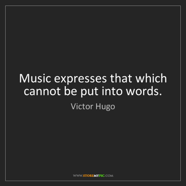 Victor Hugo: Music expresses that which cannot be put into words.