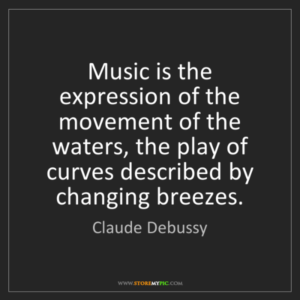 Claude Debussy: Music is the expression of the movement of the waters,...