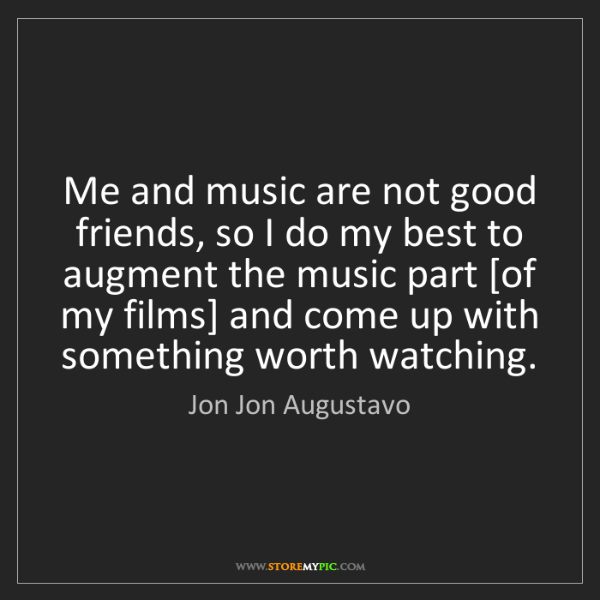 Jon Jon Augustavo: Me and music are not good friends, so I do my best to...