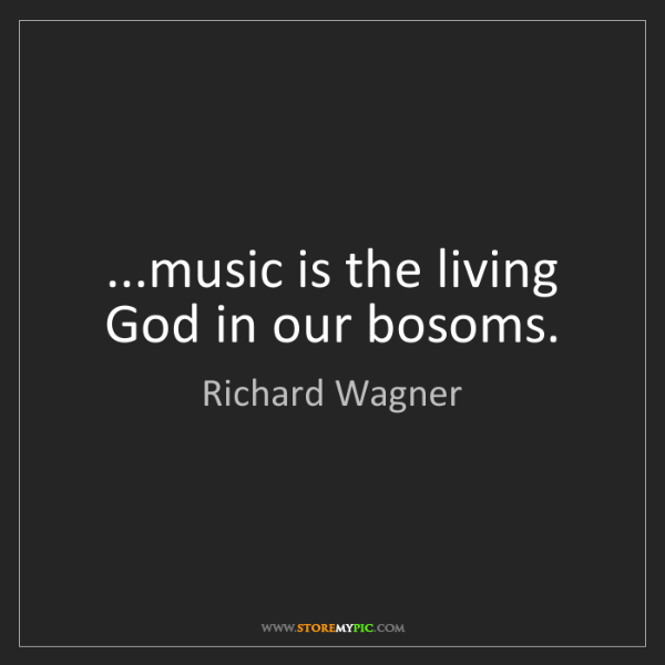 Richard Wagner: ...music is the living God in our bosoms.