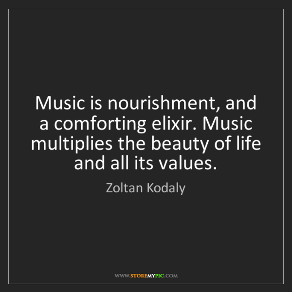 Zoltan Kodaly: Music is nourishment, and a comforting elixir. Music...