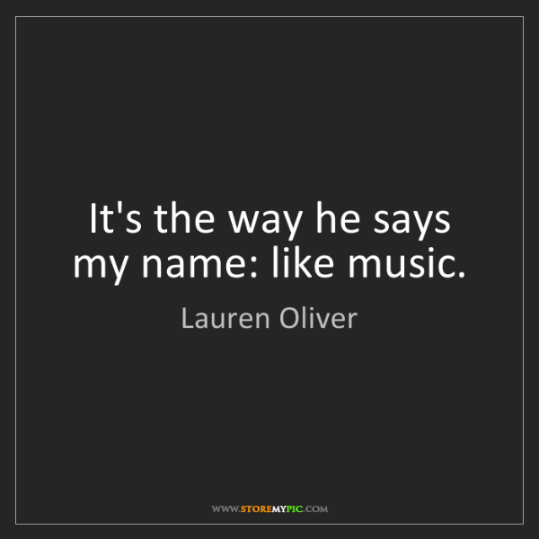 Lauren Oliver: It's the way he says my name: like music.
