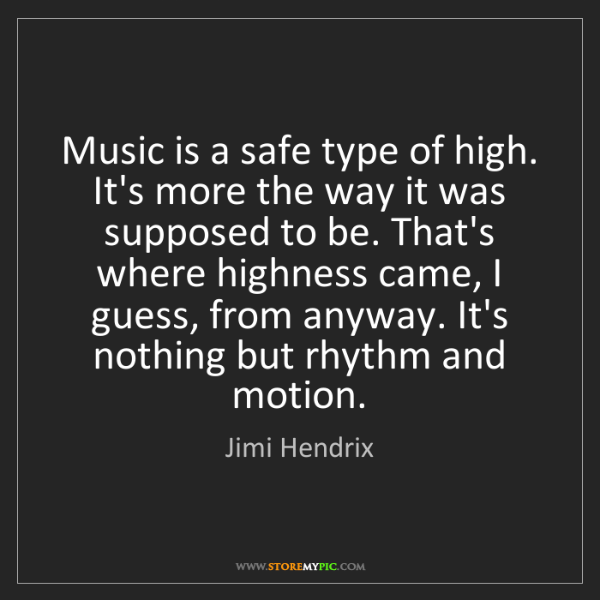 Jimi Hendrix: Music is a safe type of high. It's more the way it was...
