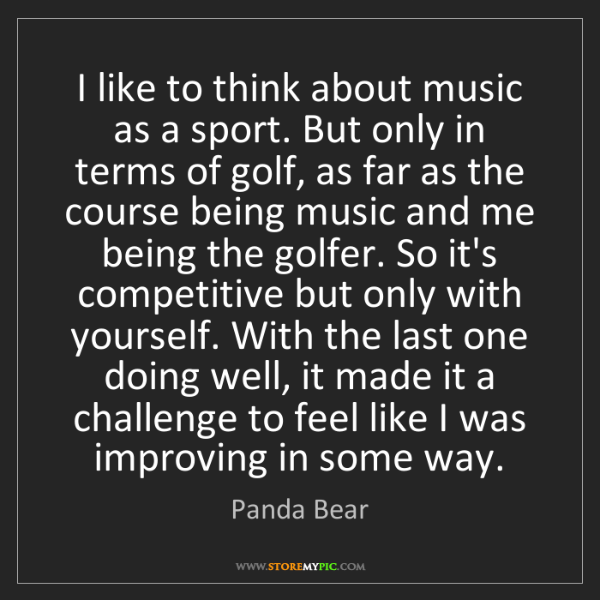 Panda Bear: I like to think about music as a sport. But only in terms...