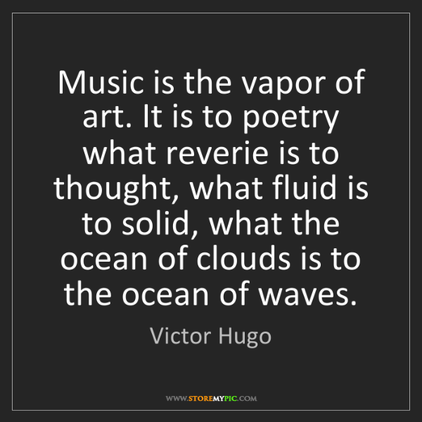 Victor Hugo: Music is the vapor of art. It is to poetry what reverie...