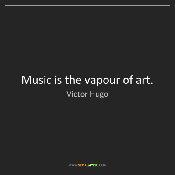 Victor Hugo: Music is the vapour of art.