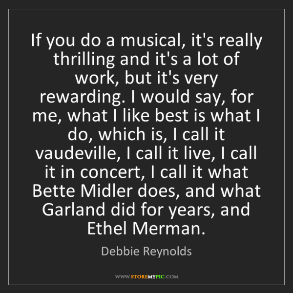 Debbie Reynolds: If you do a musical, it's really thrilling and it's a...