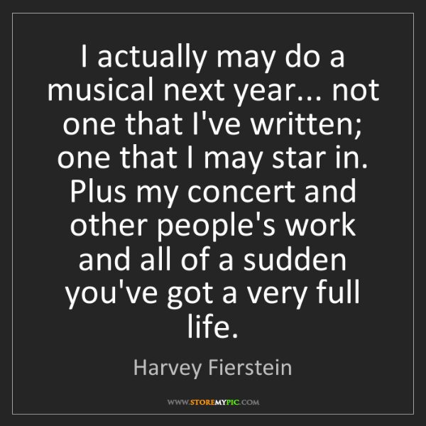 Harvey Fierstein: I actually may do a musical next year... not one that...