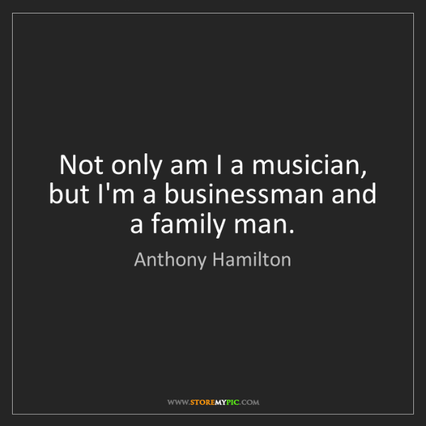 Anthony Hamilton: Not only am I a musician, but I'm a businessman and a...