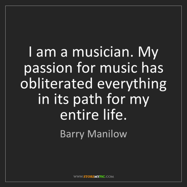 Barry Manilow: I am a musician. My passion for music has obliterated...