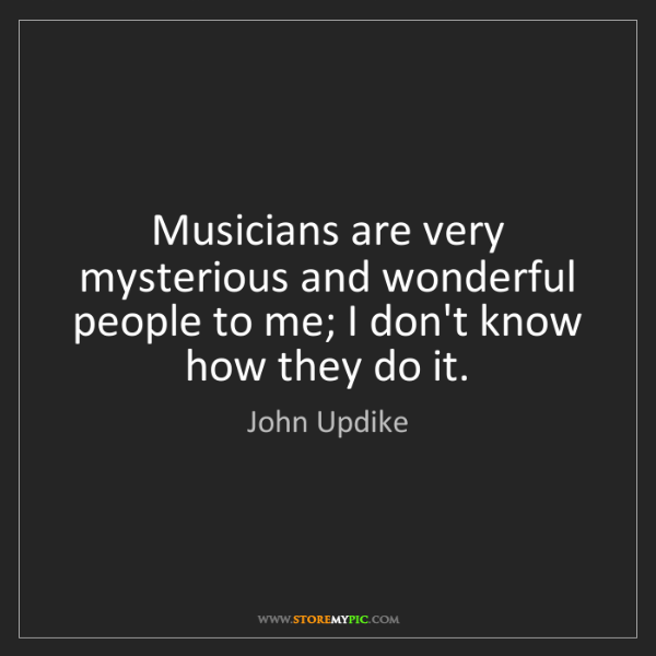 John Updike: Musicians are very mysterious and wonderful people to...