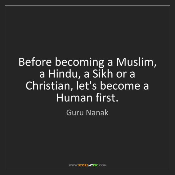 Guru Nanak: Before becoming a Muslim, a Hindu, a Sikh or a Christian,...
