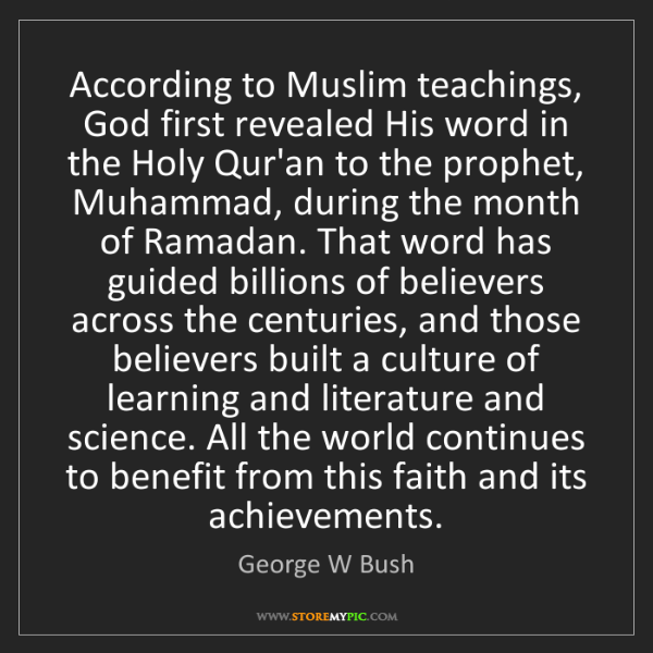 George W Bush: According to Muslim teachings, God first revealed His...