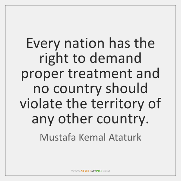 Every nation has the right to demand proper treatment and no country ...