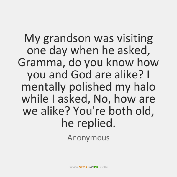 My grandson was visiting one day when he asked, Gramma, do you ...