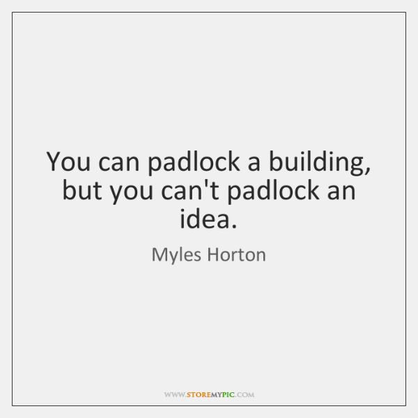 You can padlock a building, but you can't padlock an idea.
