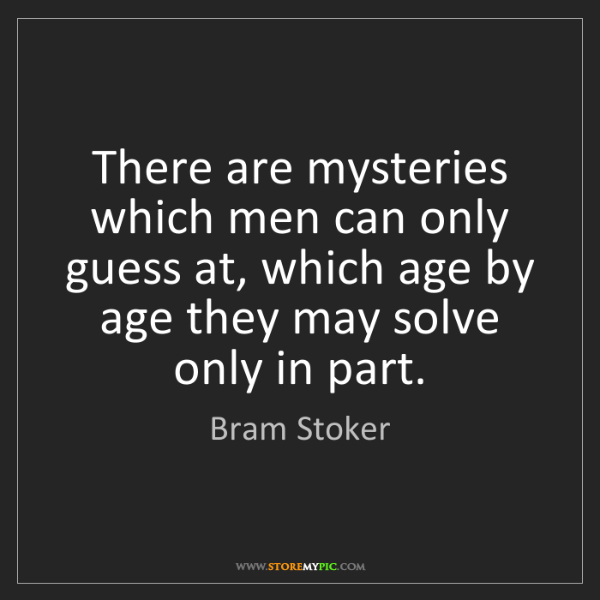 Bram Stoker: There are mysteries which men can only guess at, which...