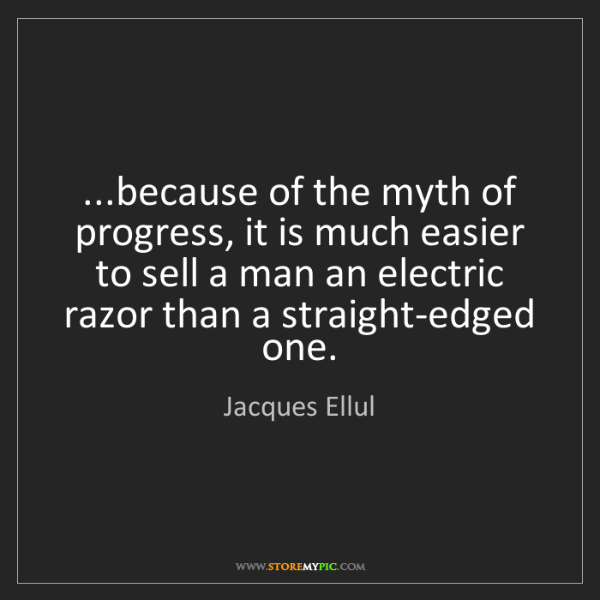 Jacques Ellul: ...because of the myth of progress, it is much easier...