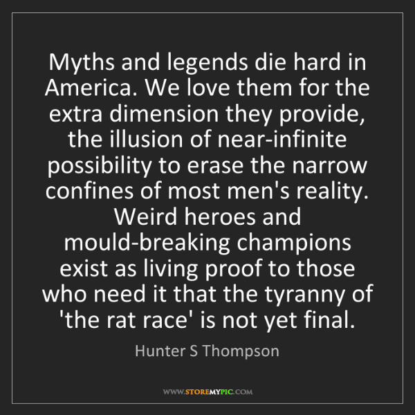 Hunter S Thompson: Myths and legends die hard in America. We love them for...
