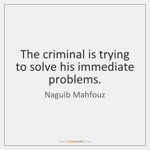 The criminal is trying to solve his immediate problems.