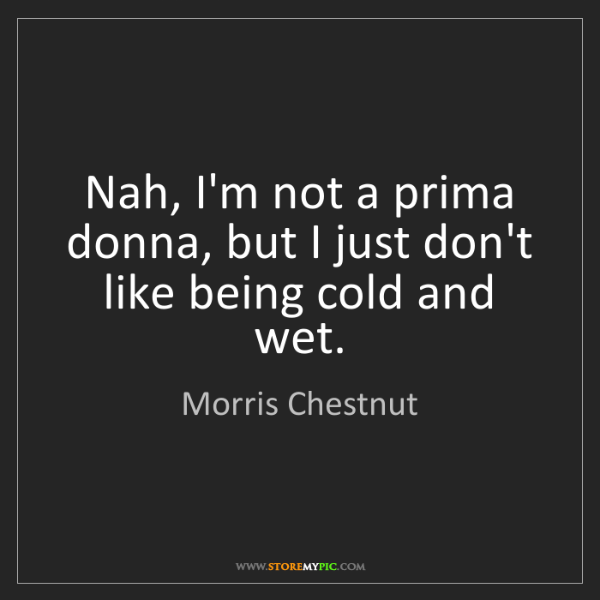 Morris Chestnut: Nah, I'm not a prima donna, but I just don't like being...