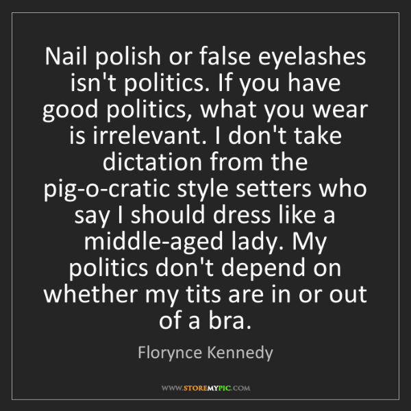 Florynce Kennedy: Nail polish or false eyelashes isn't politics. If you...
