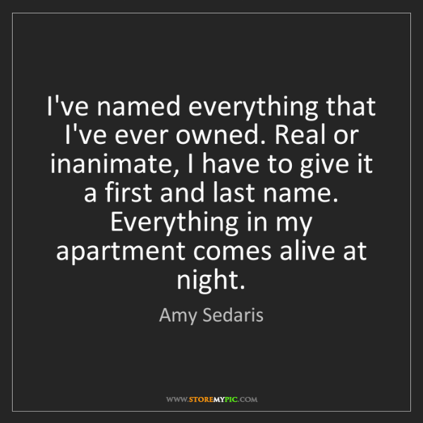 Amy Sedaris: I've named everything that I've ever owned. Real or inanimate,...