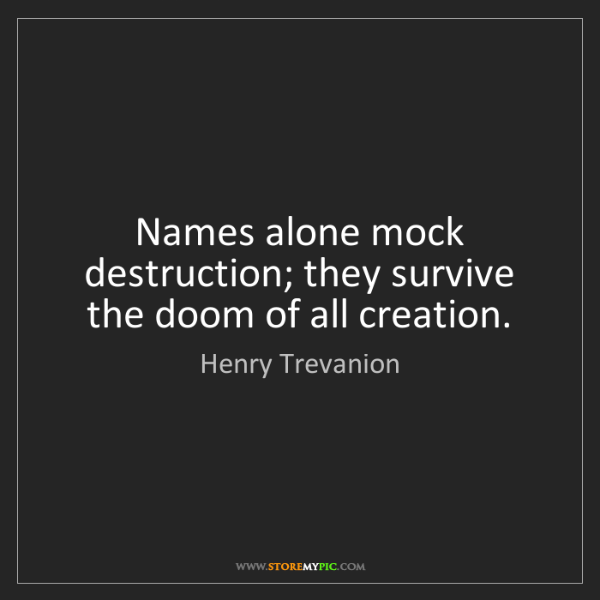 Henry Trevanion: Names alone mock destruction; they survive the doom of...