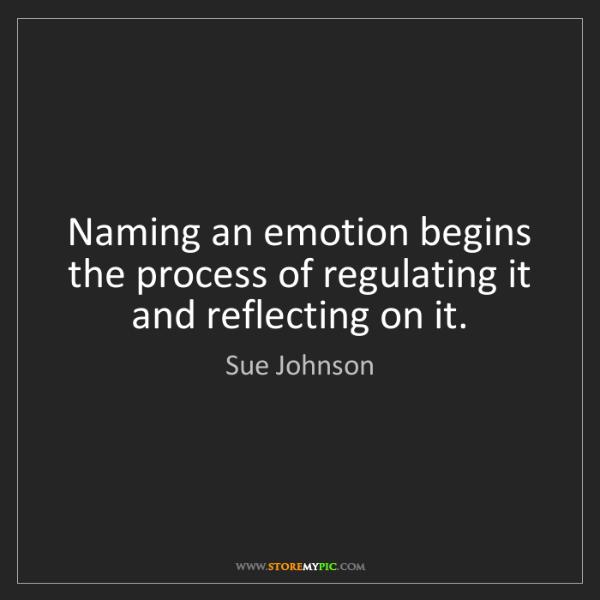 Sue Johnson: Naming an emotion begins the process of regulating it...