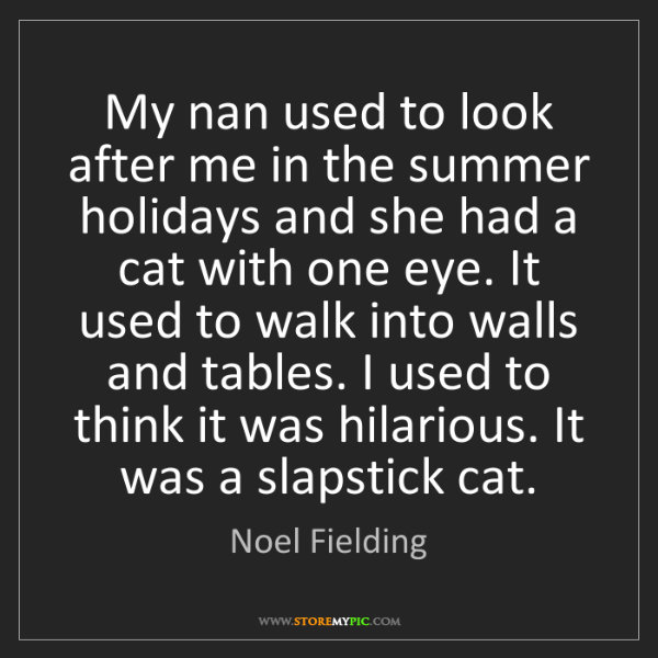 Noel Fielding: My nan used to look after me in the summer holidays and...