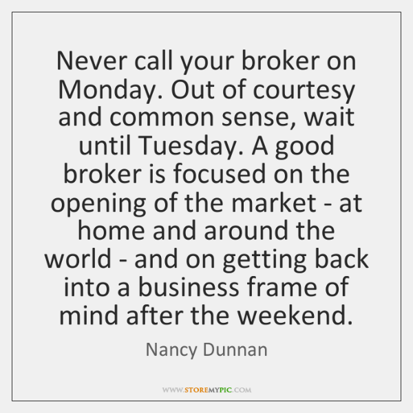 Never call your broker on Monday. Out of courtesy and common sense, ...