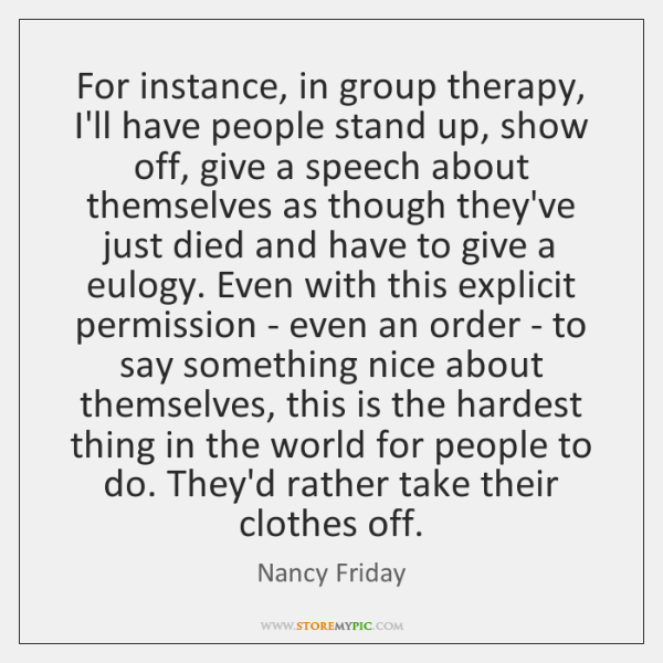 For instance, in group therapy, I'll have people stand up, show off, ...