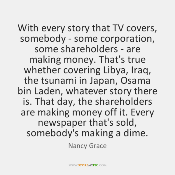 With every story that TV covers, somebody - some corporation, some shareholders ...