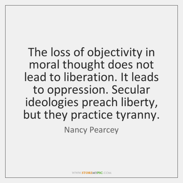 The loss of objectivity in moral thought does not lead to liberation. ...