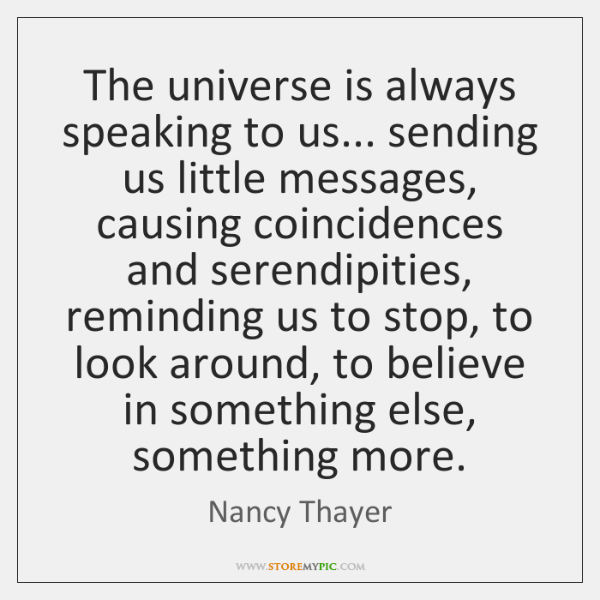 The universe is always speaking to us... sending us little messages, causing ...