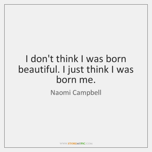 I don't think I was born beautiful. I just think I was ...