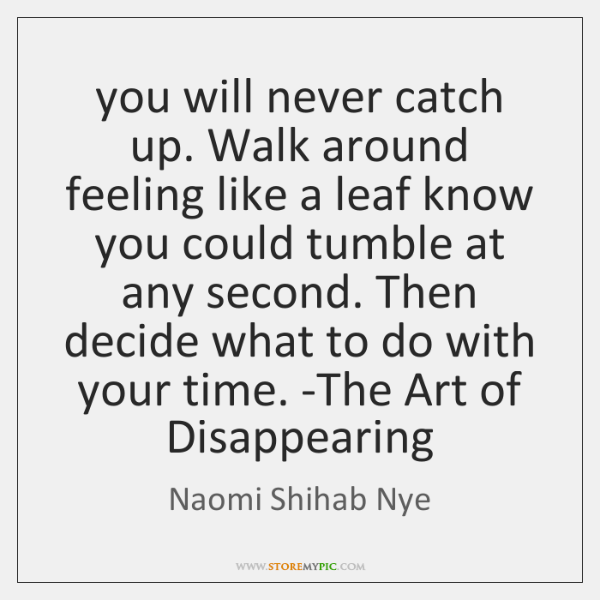 you will never catch up. Walk around feeling like a leaf know ...