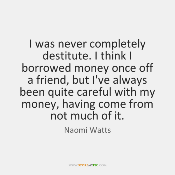 I was never completely destitute. I think I borrowed money once off ...