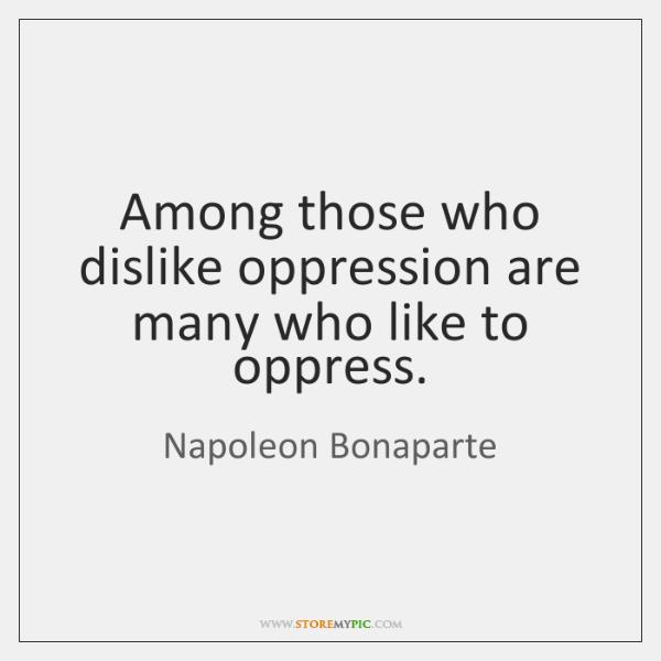 Among those who dislike oppression are many who like to oppress.