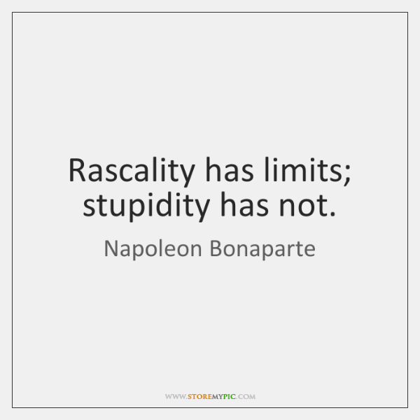Rascality has limits; stupidity has not.