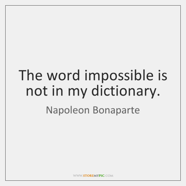 The word impossible is not in my dictionary.