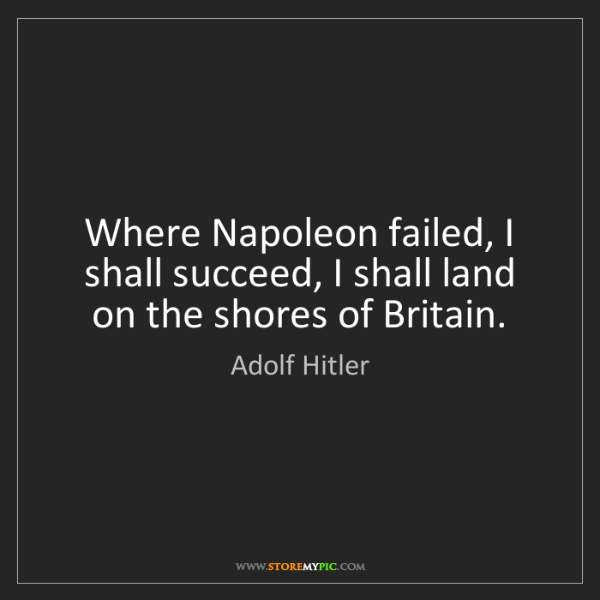 Adolf Hitler: Where Napoleon failed, I shall succeed, I shall land...