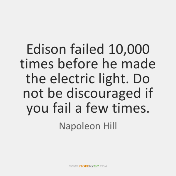 Edison failed 10,000 times before he made the electric light. Do not be ...