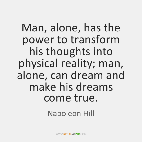 Man, alone, has the power to transform his thoughts into physical reality; ...