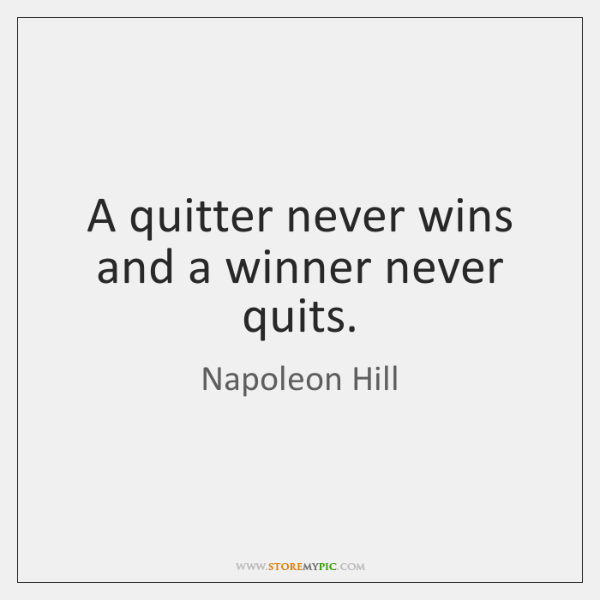 A quitter never wins and a winner never quits.