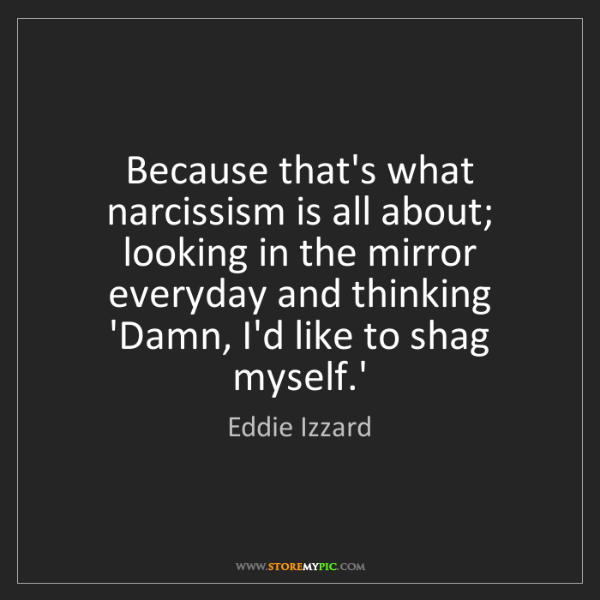 Eddie Izzard: Because that's what narcissism is all about; looking...