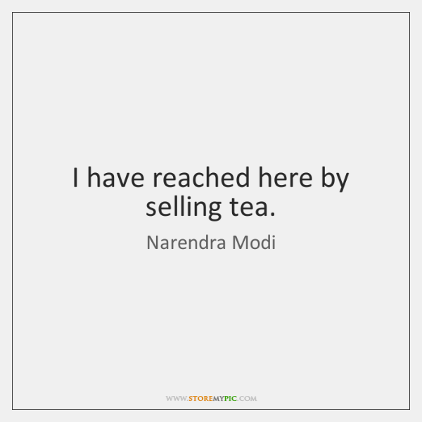 I have reached here by selling tea.