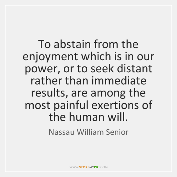 To abstain from the enjoyment which is in our power, or to ...